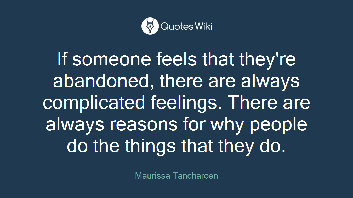 If someone feels that they're abandoned, there are always complicated feelings. There are always reasons for why people do the things that they do.
