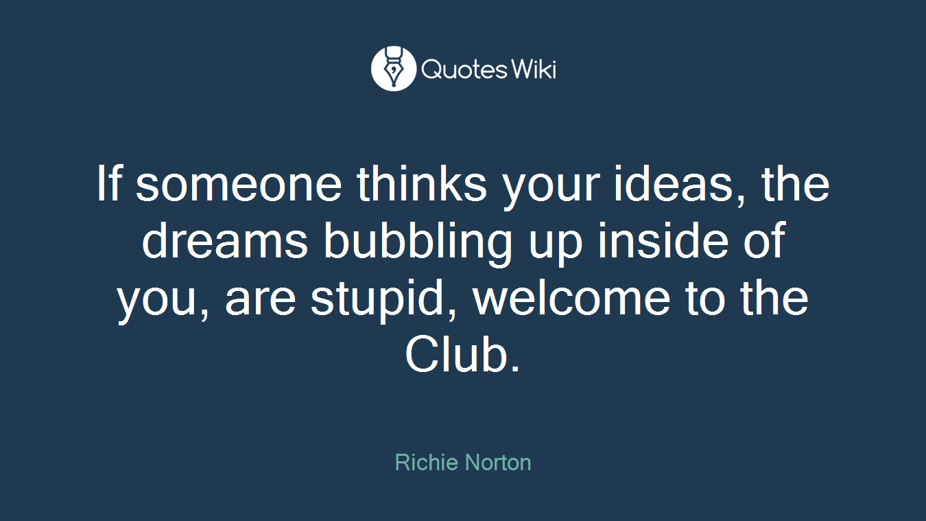 If someone thinks your ideas, the dreams bubbling up inside of you, are stupid, welcome to the Club.
