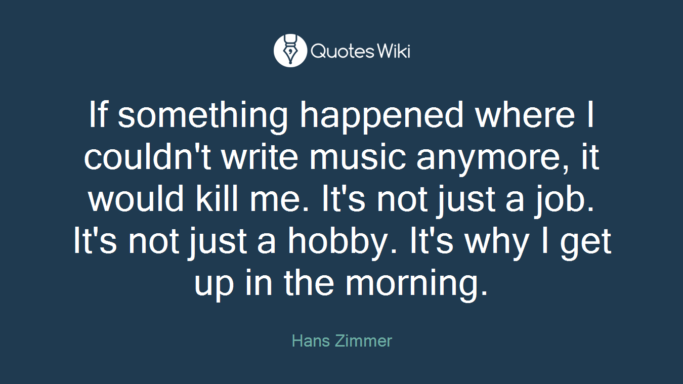 If something happened where I couldn't write music anymore, it would kill me. It's not just a job. It's not just a hobby. It's why I get up in the morning.