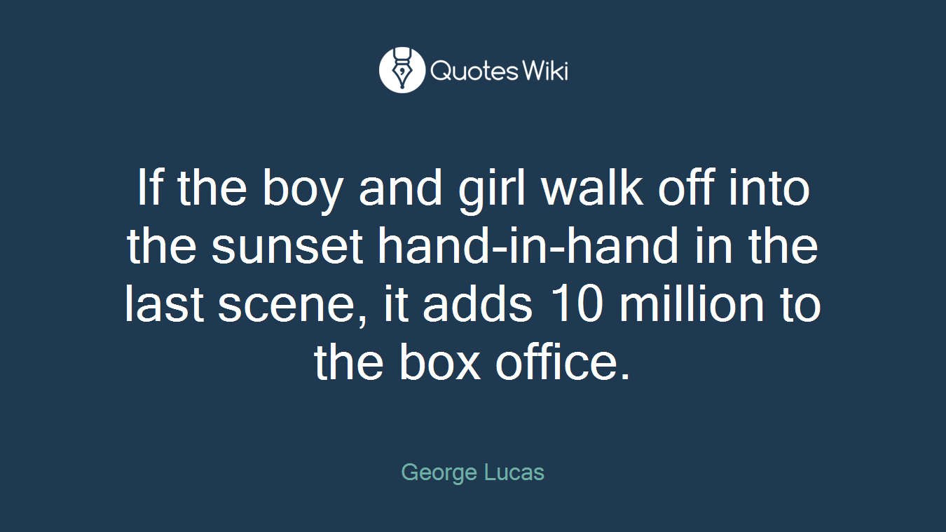 If the boy and girl walk off into the sunset hand-in-hand in the last scene, it adds 10 million to the box office.
