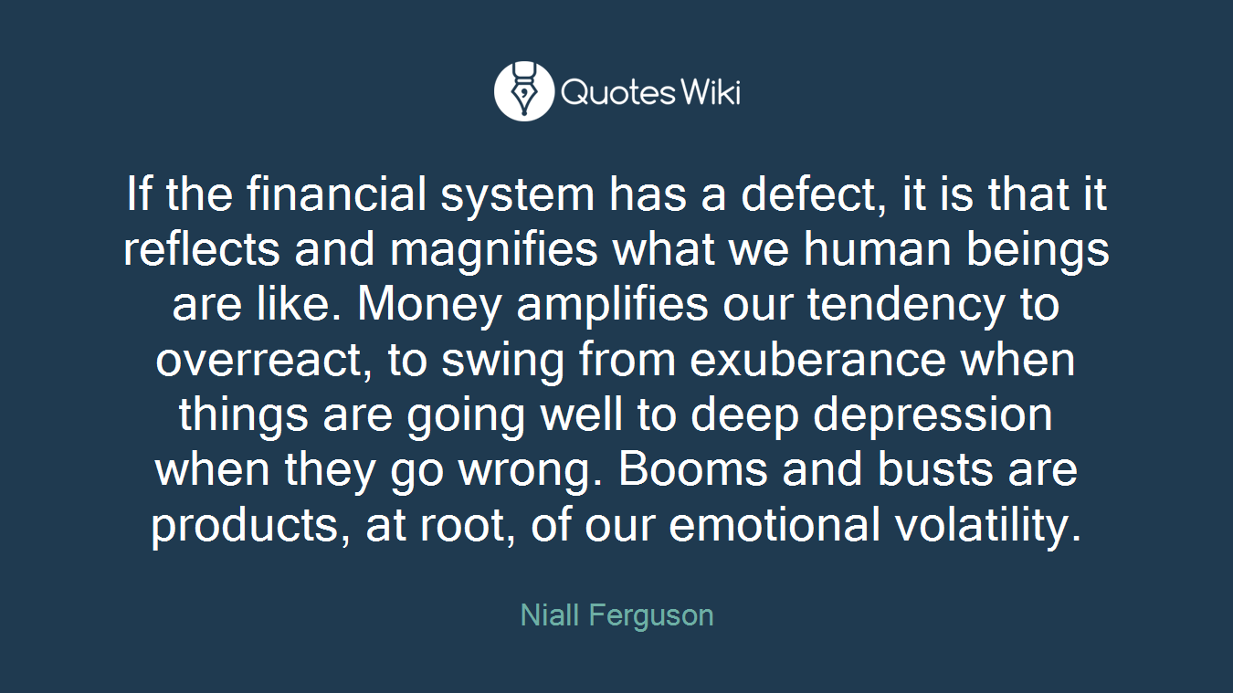 If the financial system has a defect, it is that it reflects and magnifies what we human beings are like. Money amplifies our tendency to overreact, to swing from exuberance when things are going well to deep depression when they go wrong. Booms and busts are products, at root, of our emotional volatility.