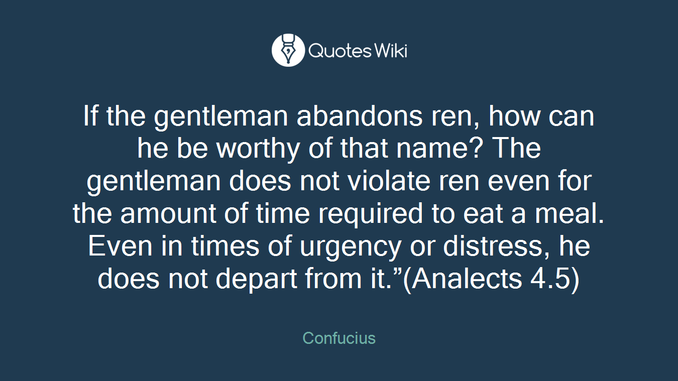 """If the gentleman abandons ren, how can he be worthy of that name? The gentleman does not violate ren even for the amount of time required to eat a meal. Even in times of urgency or distress, he does not depart from it.""""(Analects 4.5)"""