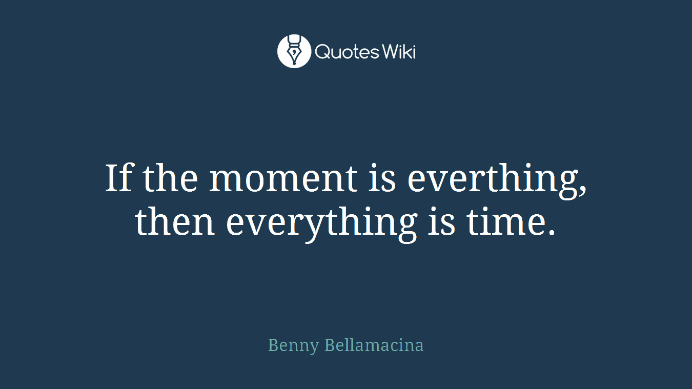If the moment is everthing, then everything is time.