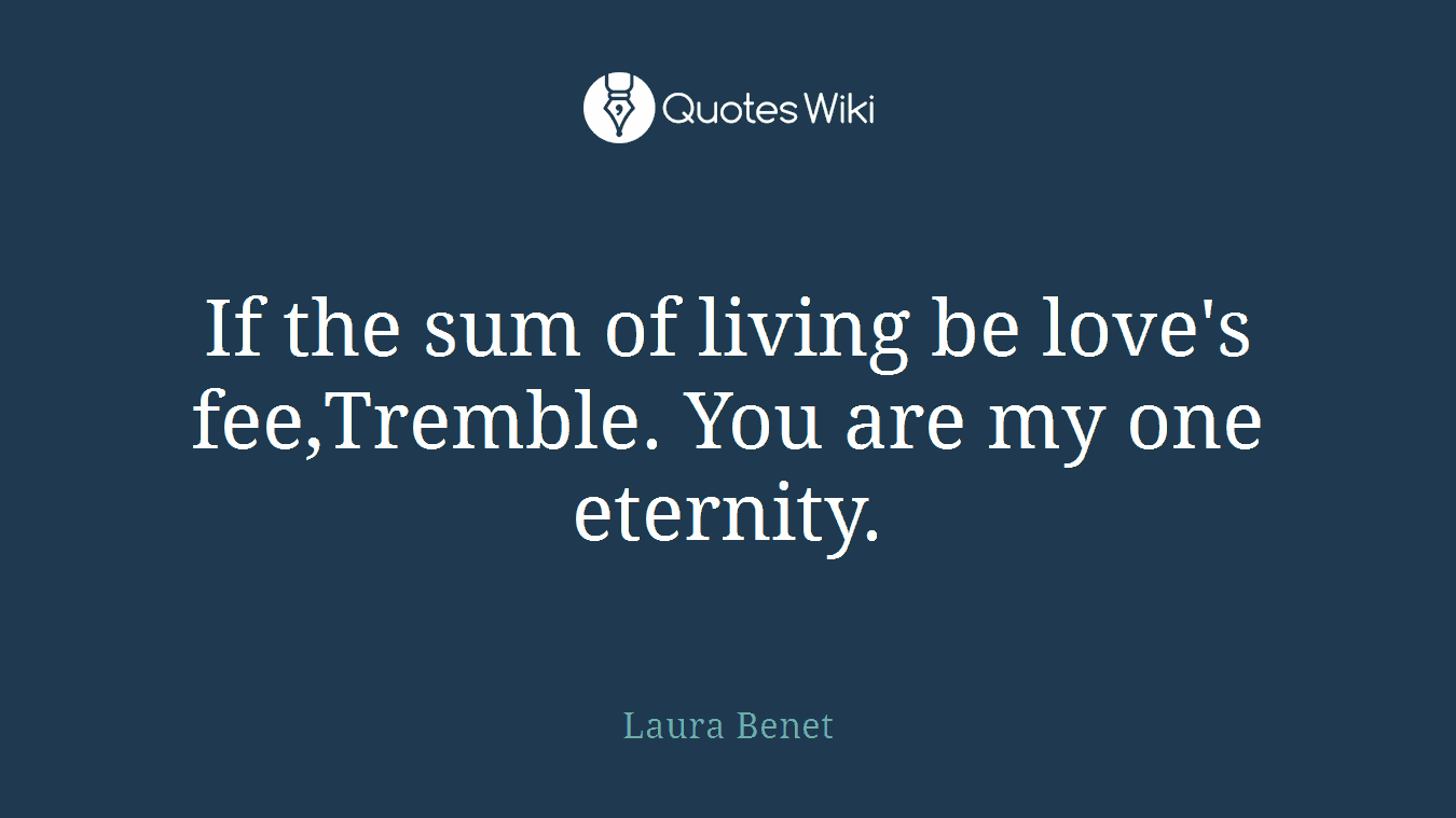 If the sum of living be love's fee,Tremble. You are my one eternity.