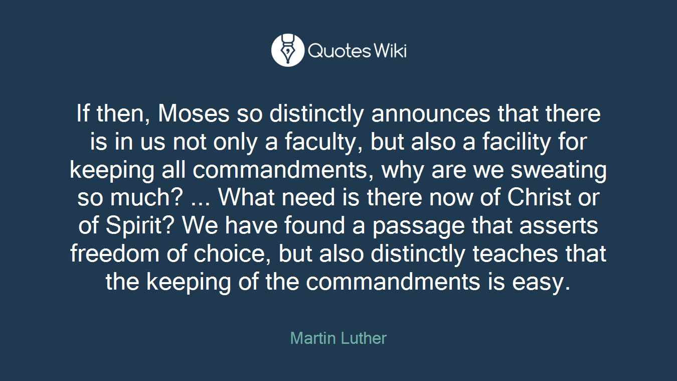 If then, Moses so distinctly announces that there is in us not only a faculty, but also a facility for keeping all commandments, why are we sweating so much? ... What need is there now of Christ or of Spirit? We have found a passage that asserts freedom of choice, but also distinctly teaches that the keeping of the commandments is easy.