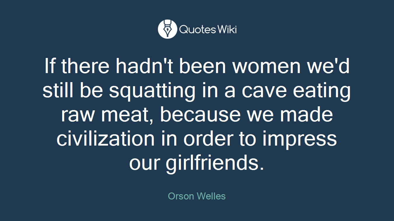 If there hadn't been women we'd still be squatting in a cave eating raw meat, because we made civilization in order to impress our girlfriends.
