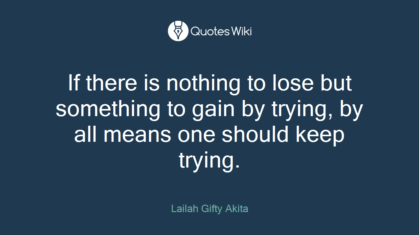 If there is nothing to lose but something to gain by trying, by all means one should keep trying.