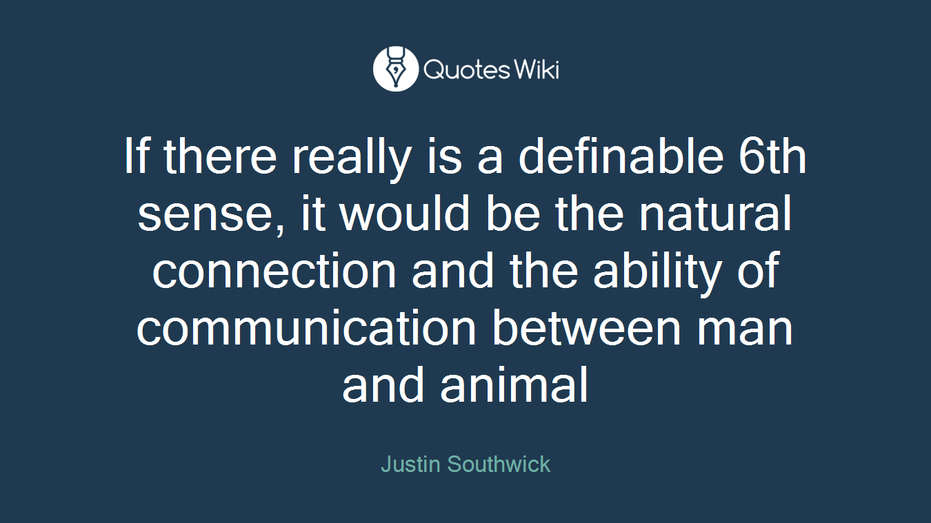 If there really is a definable 6th sense, it would be the natural connection and the ability of communication between man and animal