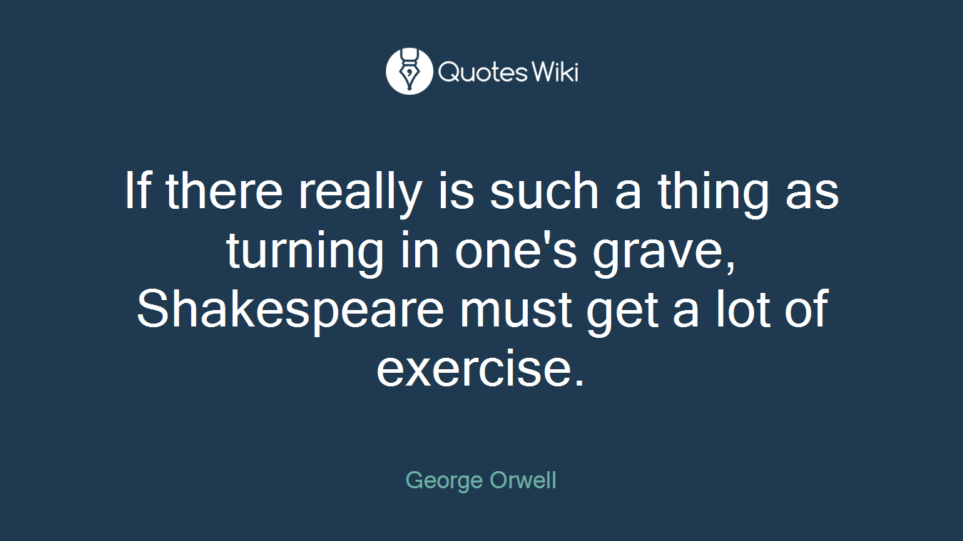 If there really is such a thing as turning in one's grave, Shakespeare must get a lot of exercise.