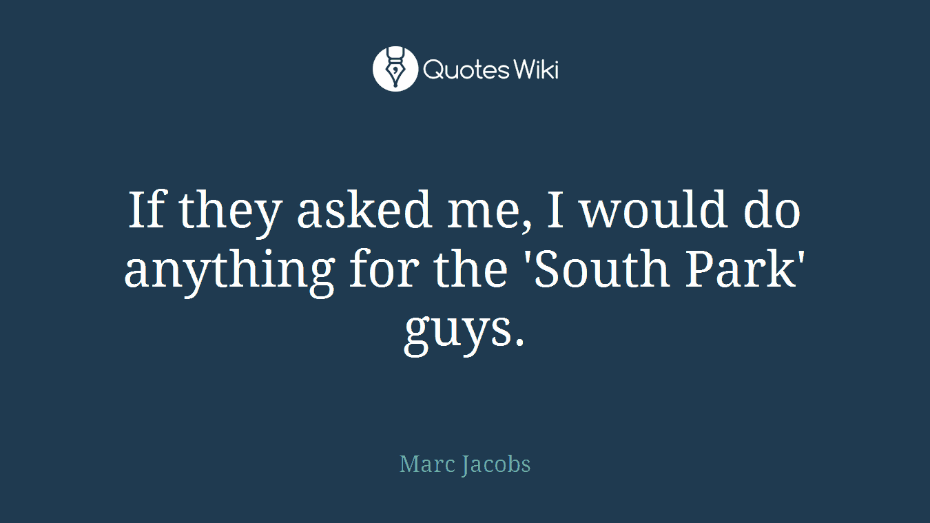 If they asked me, I would do anything for the 'South Park' guys.