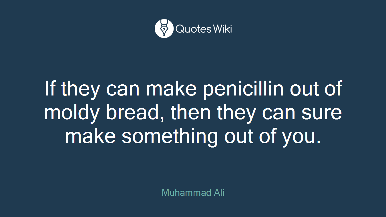 If they can make penicillin out of moldy bread, then they can sure make something out of you.