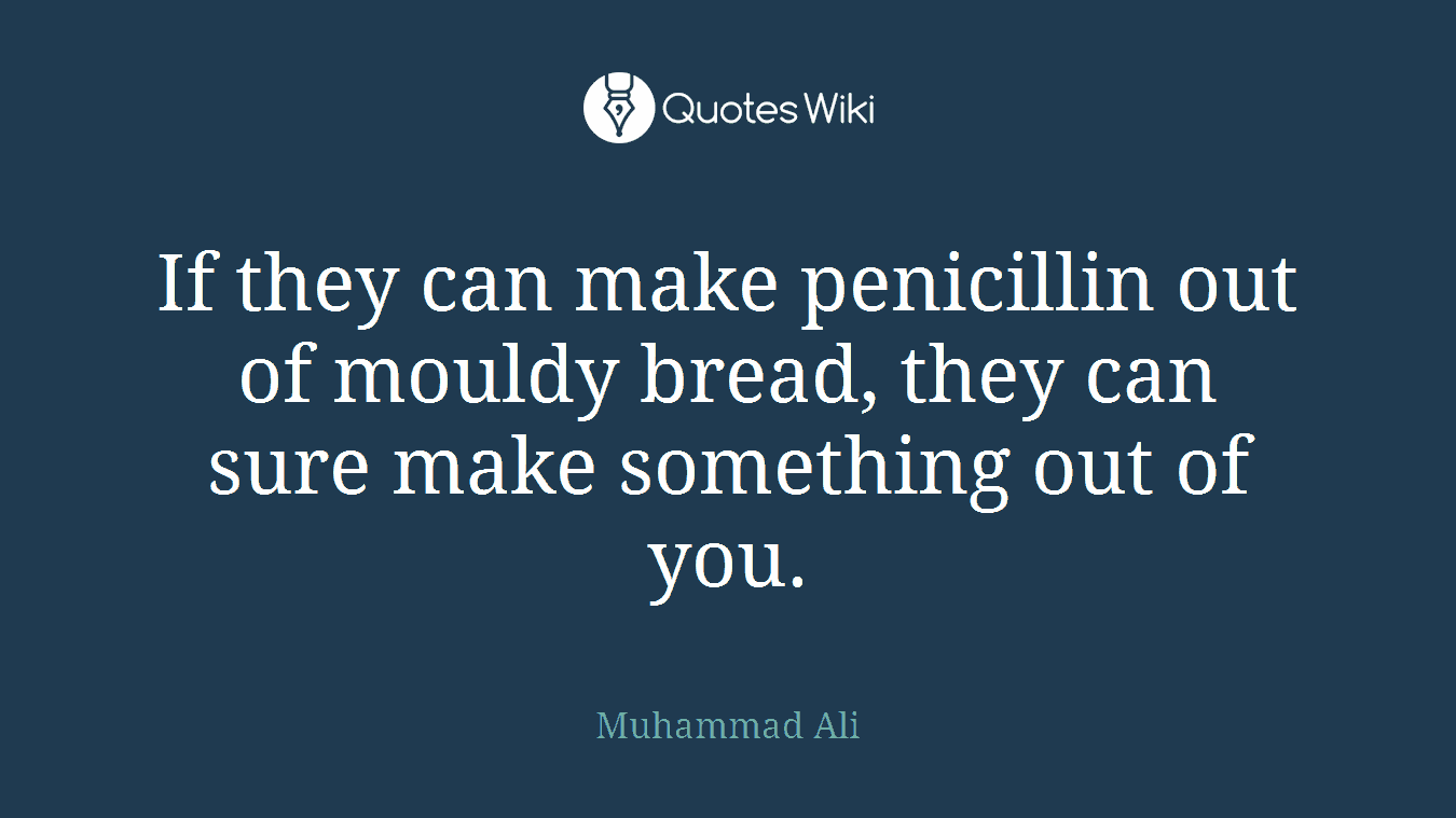 If they can make penicillin out of mouldy bread, they can sure make something out of you.