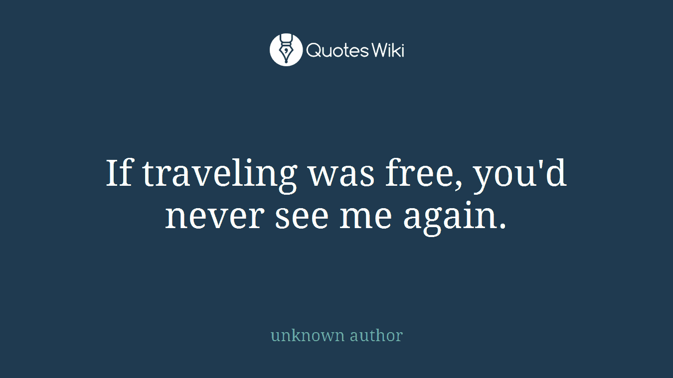 If Traveling Was Free Youd Never See Me Again