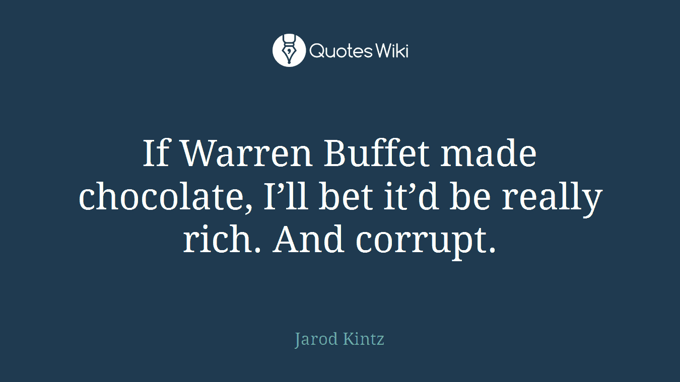 If Warren Buffet made chocolate, I'll bet it'd be really rich. And corrupt.