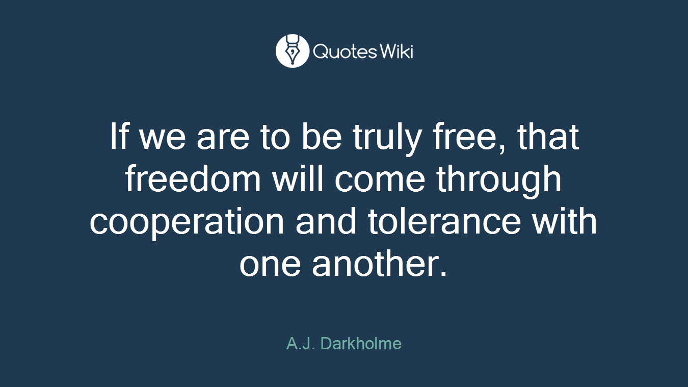If we are to be truly free, that freedom will come through cooperation and tolerance with one another.