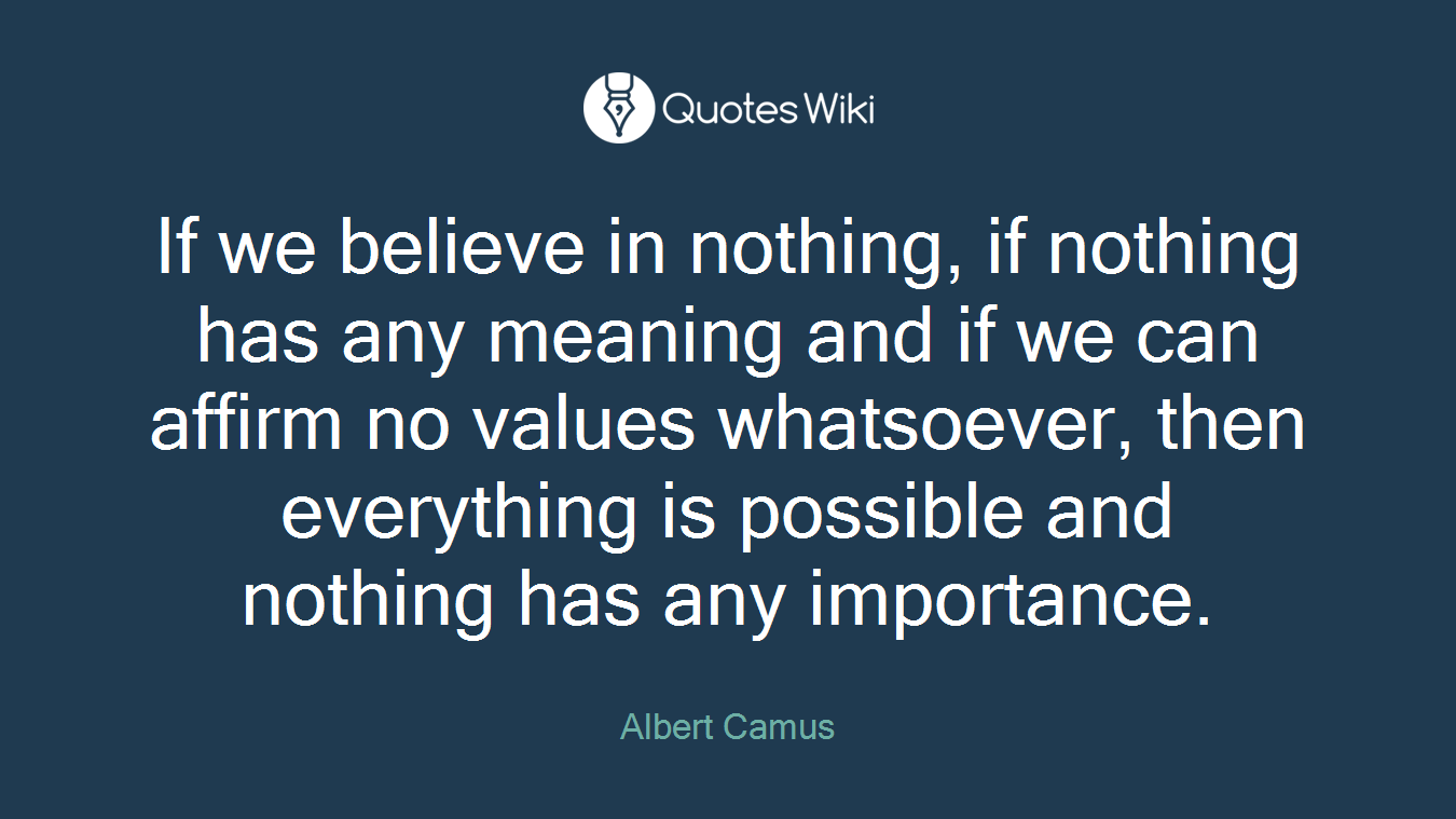 If we believe in nothing, if nothing has any meaning and if we can affirm no values whatsoever, then everything is possible and nothing has any importance.