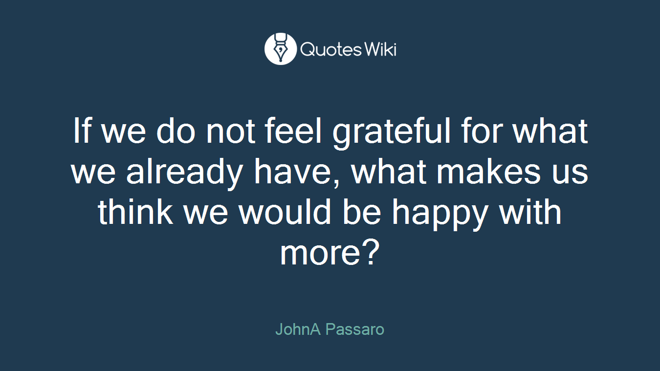 If we do not feel grateful for what we already have, what makes us think we would be happy with more?
