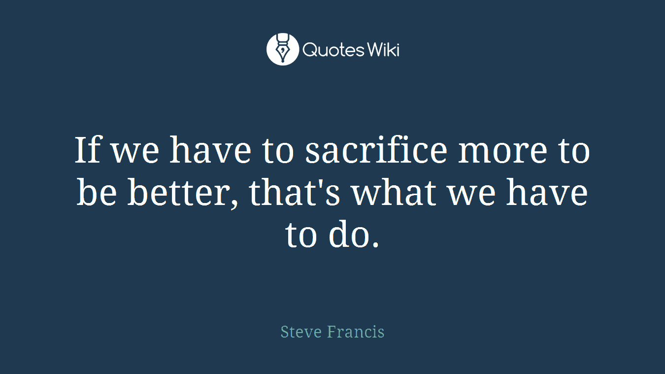 If we have to sacrifice more to be better, that's what we have to do.
