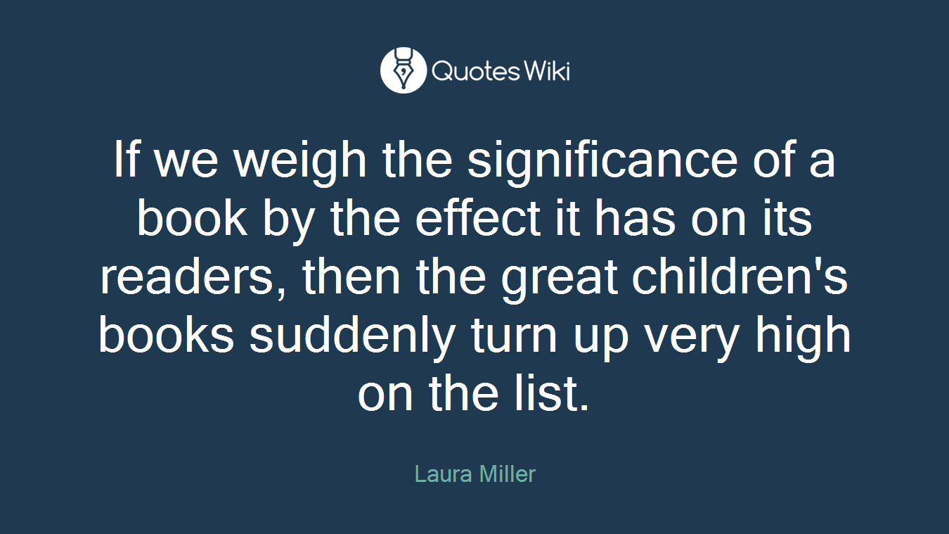 If we weigh the significance of a book by the effect it has on its readers, then the great children's books suddenly turn up very high on the list.