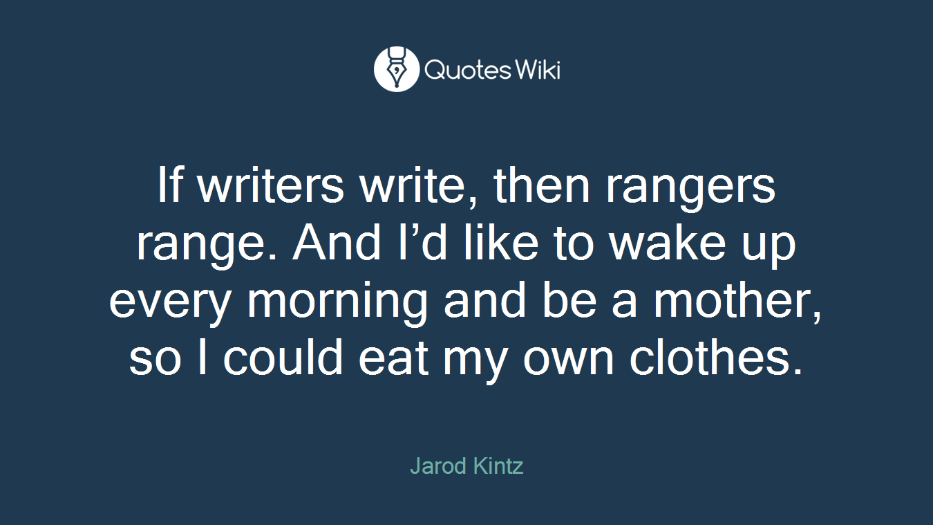 If writers write, then rangers range. And I'd like to wake up every morning and be a mother, so I could eat my own clothes.