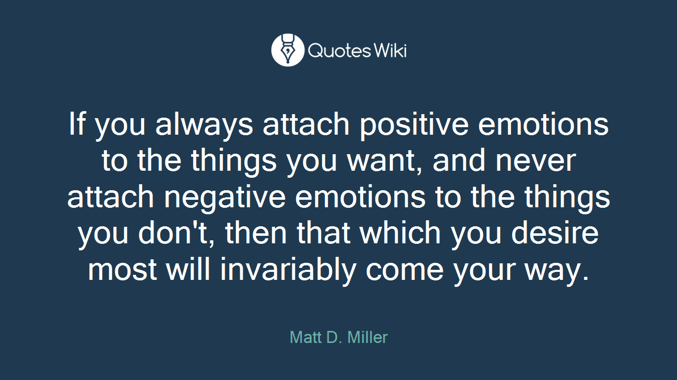 If you always attach positive emotions to the things you want, and never attach negative emotions to the things you don't, then that which you desire most will invariably come your way.