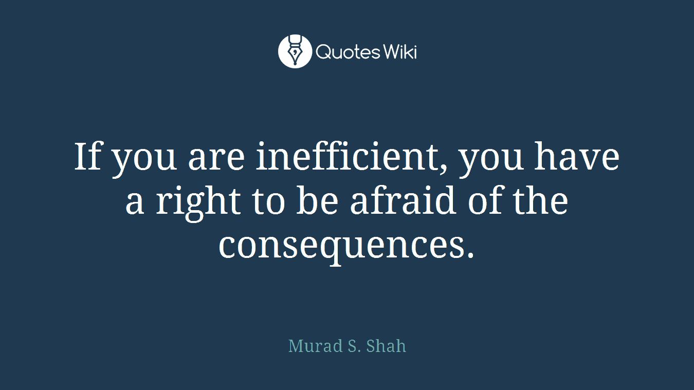 If you are inefficient, you have a right to be afraid of the consequences.