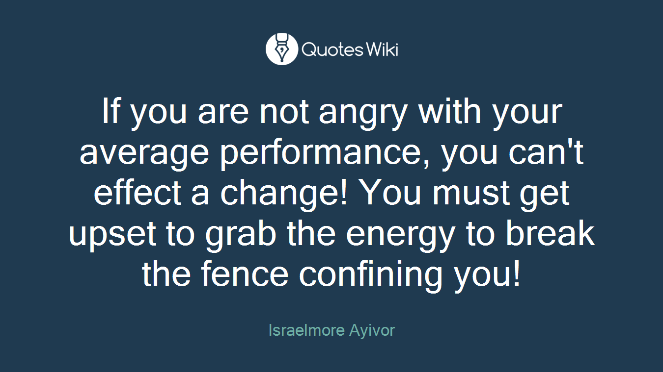 If you are not angry with your average performance, you can't effect a change! You must get upset to grab the energy to break the fence confining you!