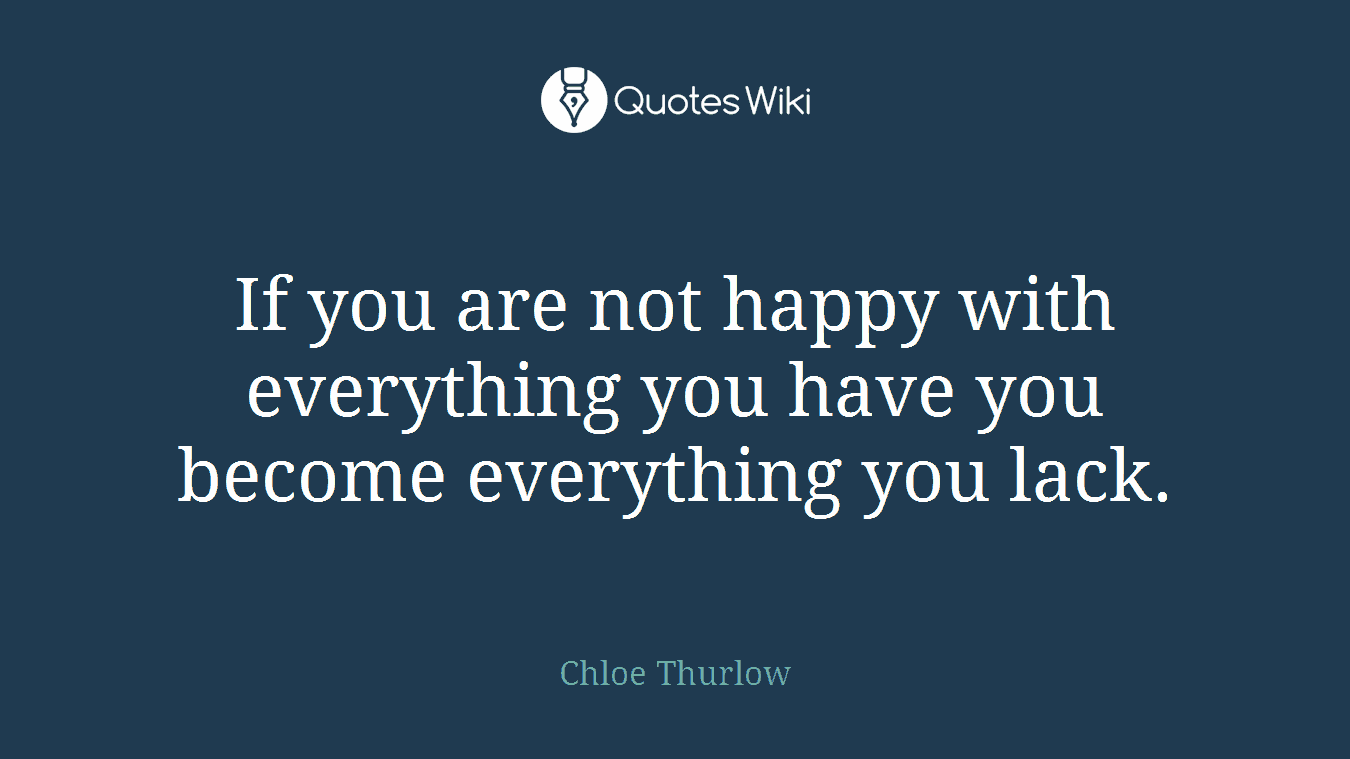If you are not happy with everything you have you become everything you lack.