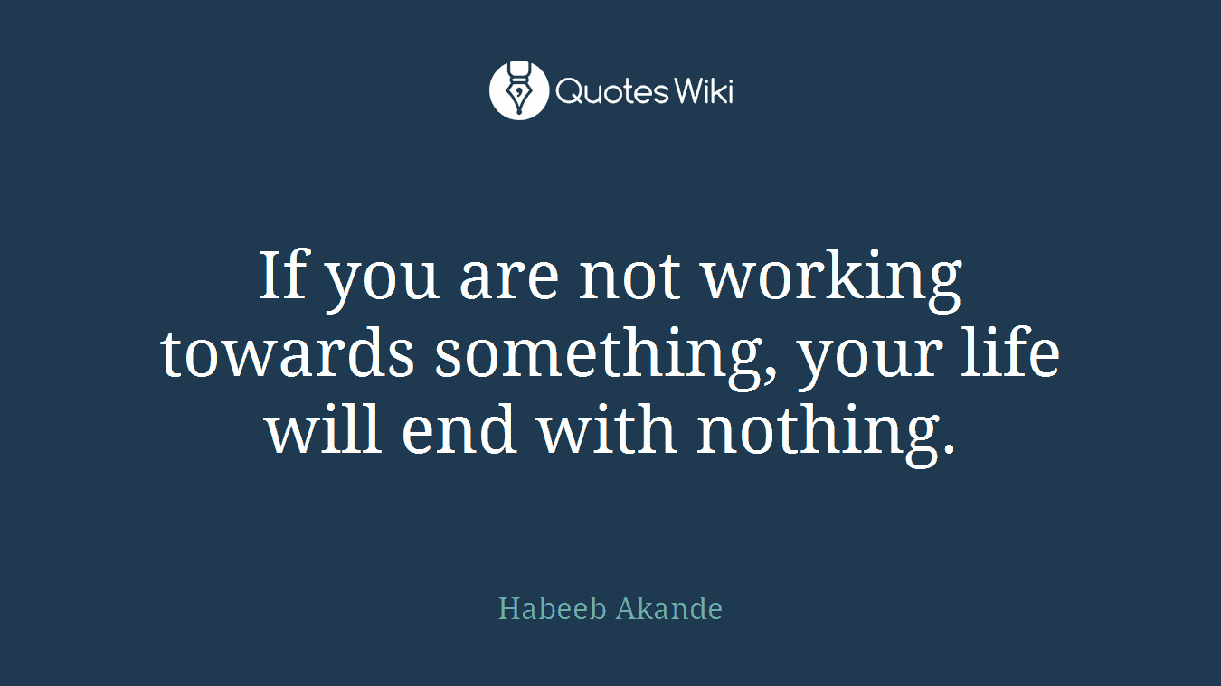 If you are not working towards something, your life will end with nothing.