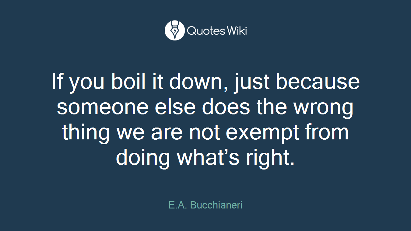 If you boil it down, just because someone else does the wrong thing we are not exempt from doing what's right.