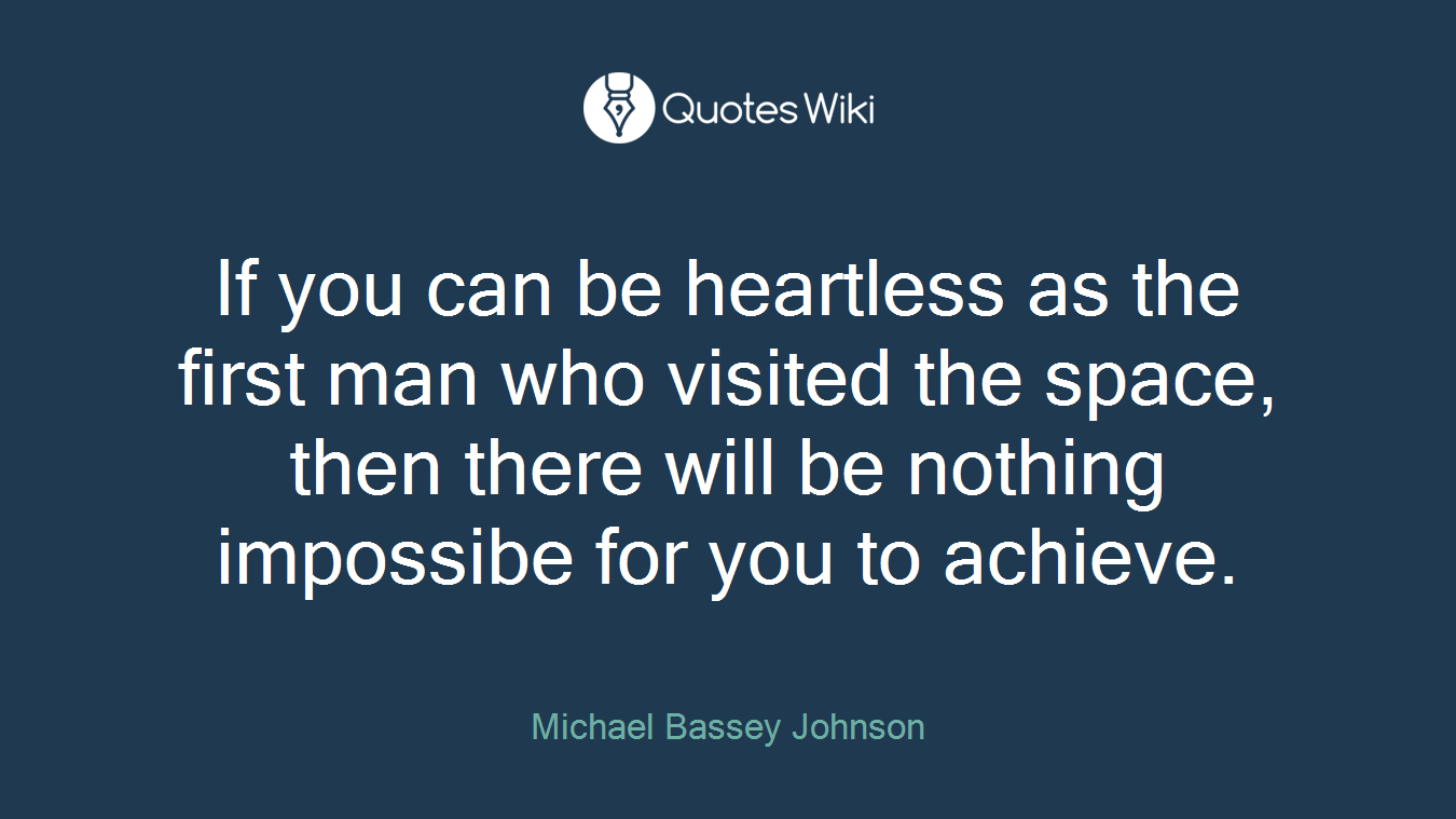 If you can be heartless as the first man who visited the space, then there will be nothing impossibe for you to achieve.