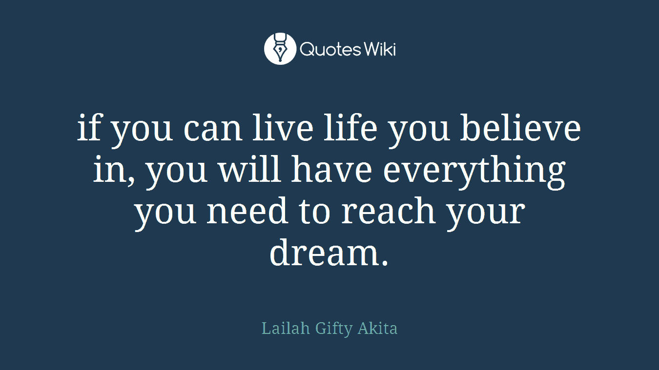 if you can live life you believe in, you will have everything you need to reach your dream.