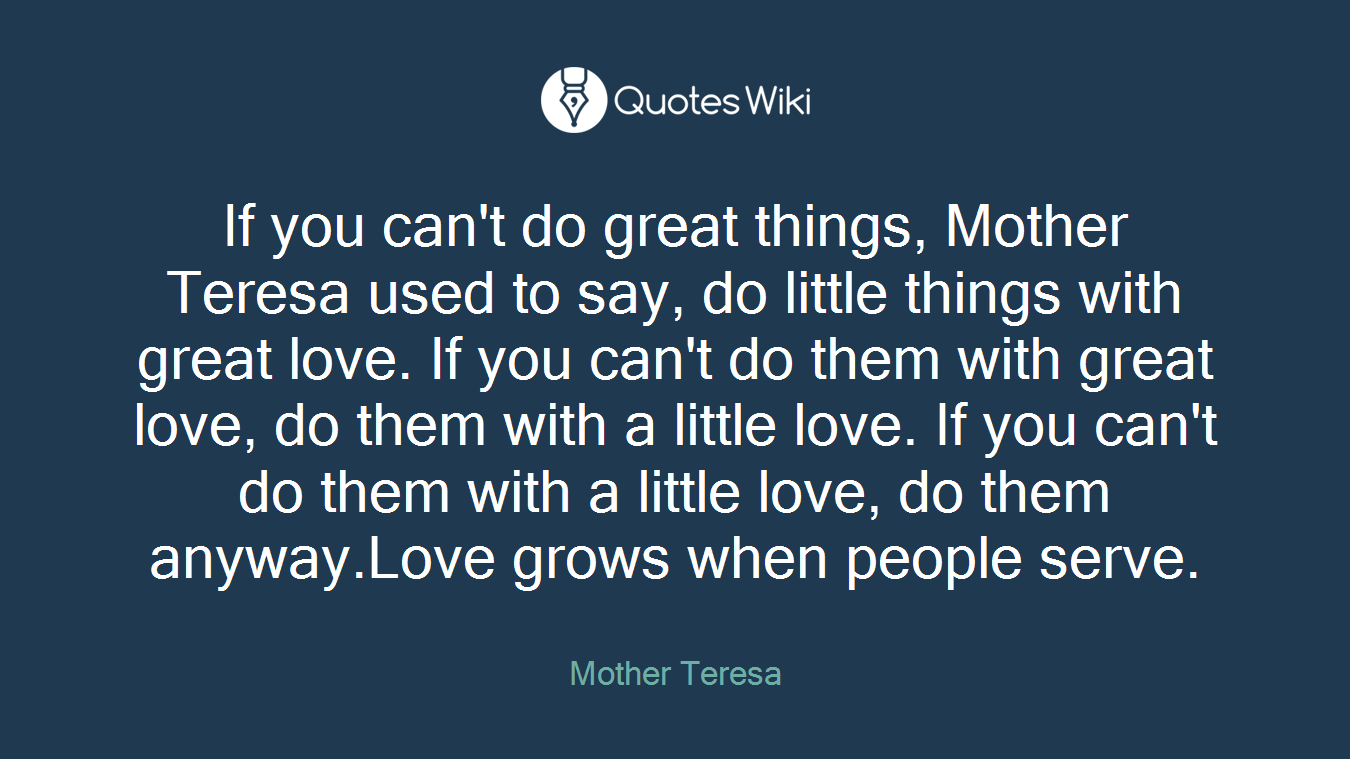 If you can't do great things, Mother Teresa used to say, do little things with great love. If you can't do them with great love, do them with a little love. If you can't do them with a little love, do them anyway.Love grows when people serve.