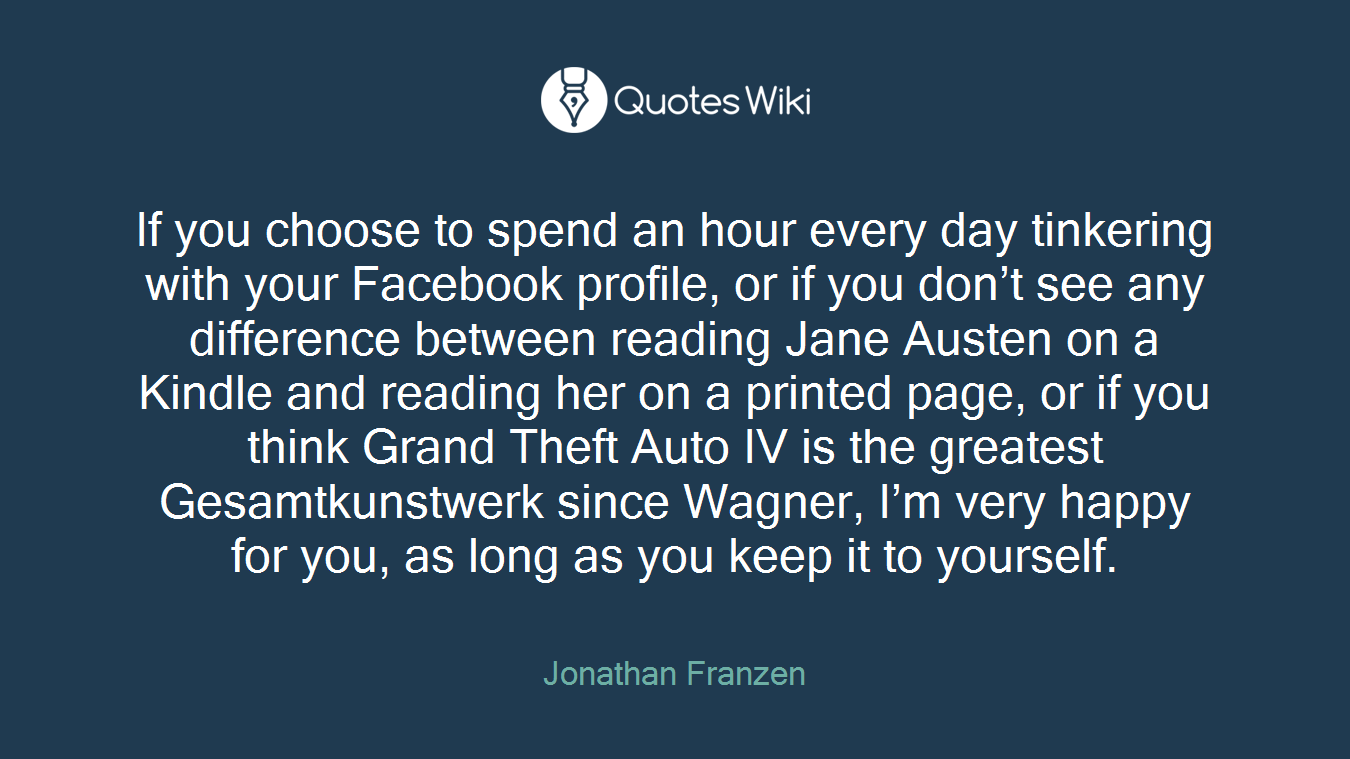 If you choose to spend an hour every day tinkering with your Facebook profile, or if you don't see any difference between reading Jane Austen on a Kindle and reading her on a printed page, or if you think Grand Theft Auto IV is the greatest Gesamtkunstwerk since Wagner, I'm very happy for you, as long as you keep it to yourself.