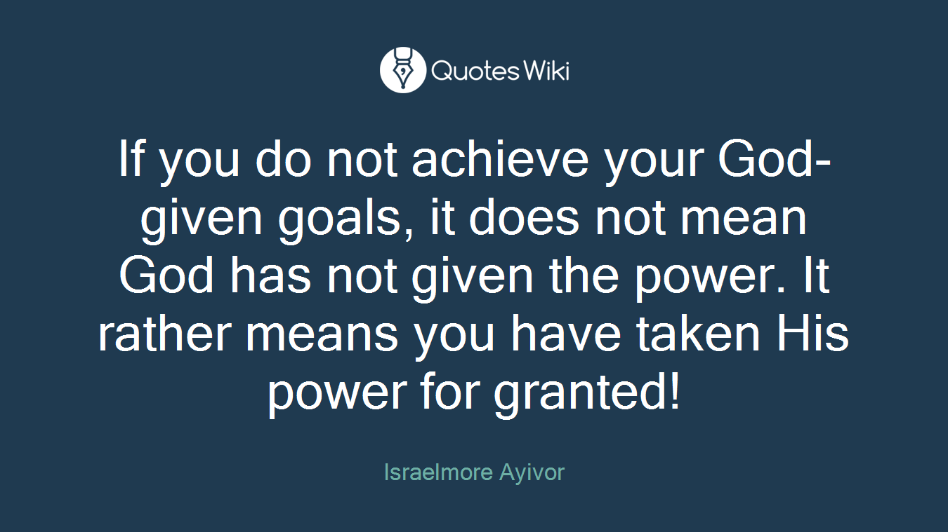 If you do not achieve your God-given goals, it does not mean God has not given the power. It rather means you have taken His power for granted!