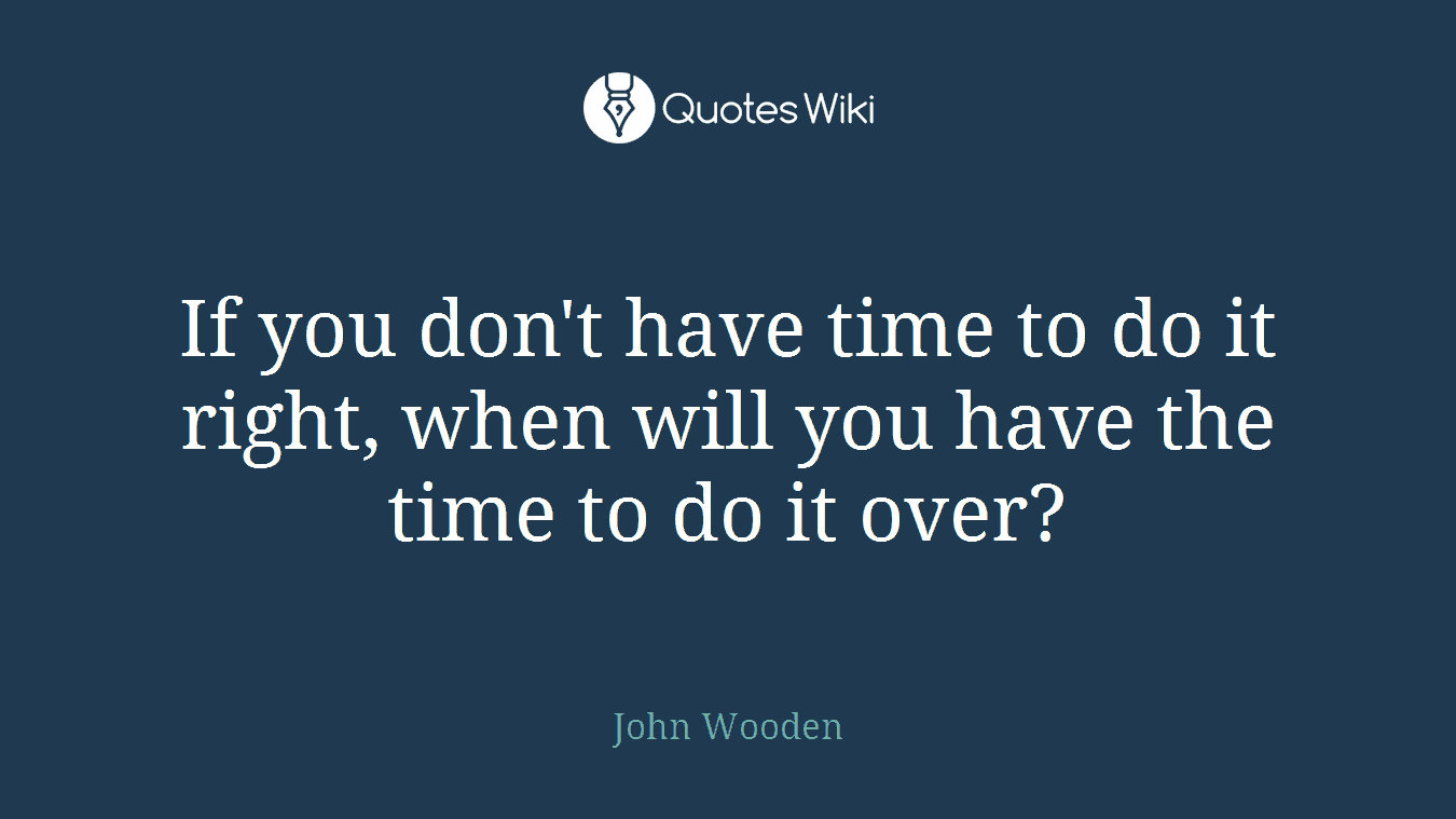 If you don't have time to do it right, when will you have the time to do it over?