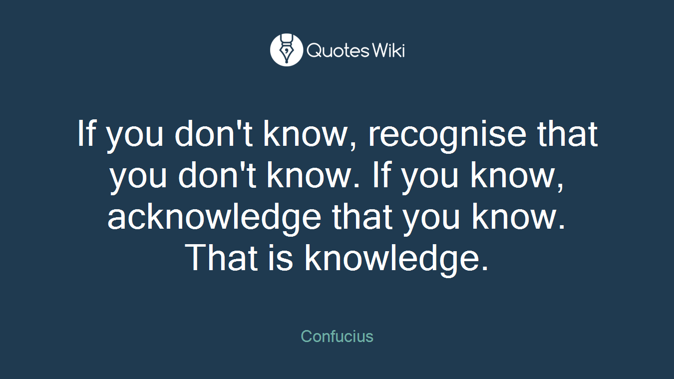 If you don't know, recognise that you don't know. If you know, acknowledge that you know. That is knowledge.