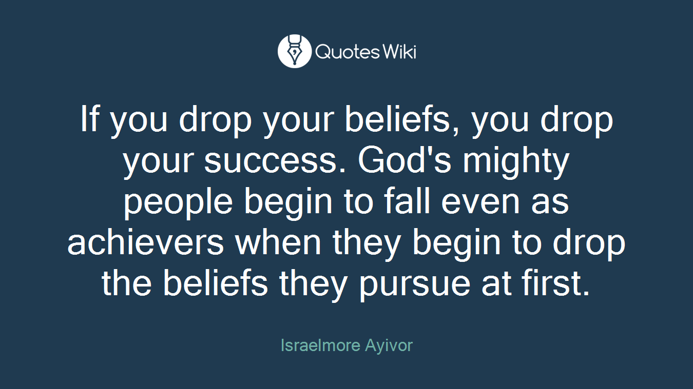 If you drop your beliefs, you drop your success. God's mighty people begin to fall even as achievers when they begin to drop the beliefs they pursue at first.