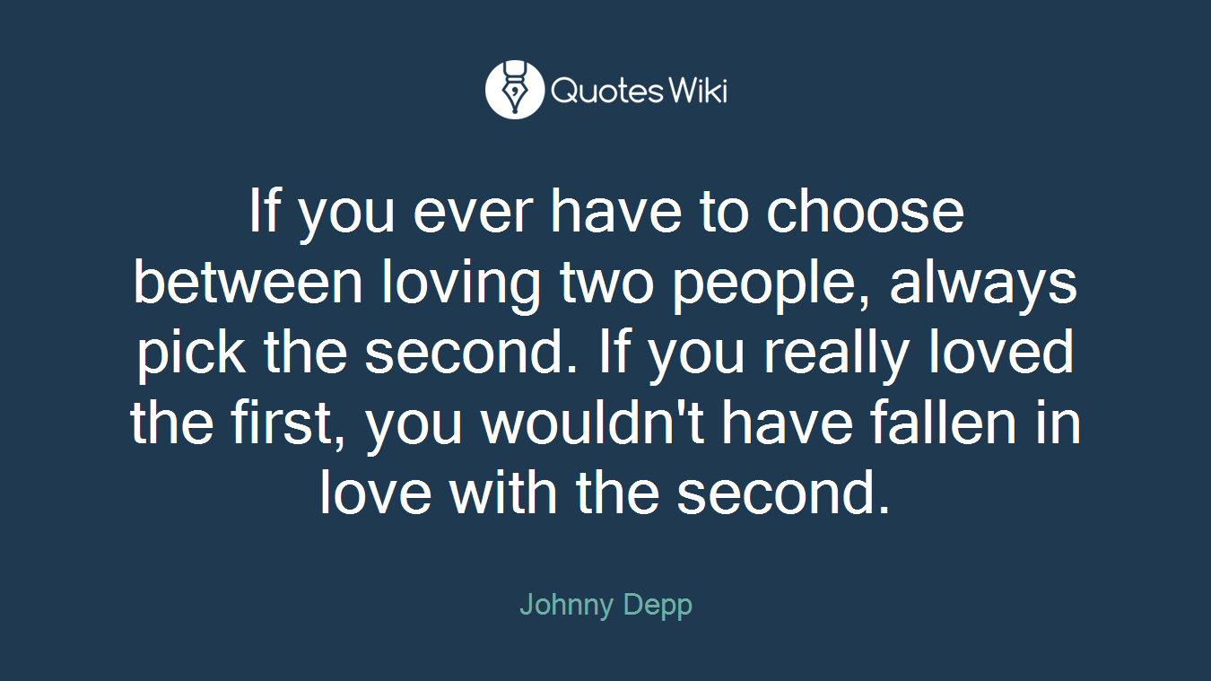If you ever have to choose between loving two p...