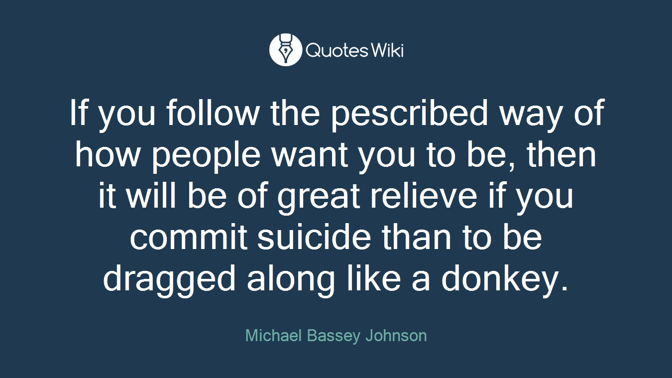 If you follow the pescribed way of how people want you to be, then it will be of great relieve if you commit suicide than to be dragged along like a donkey.