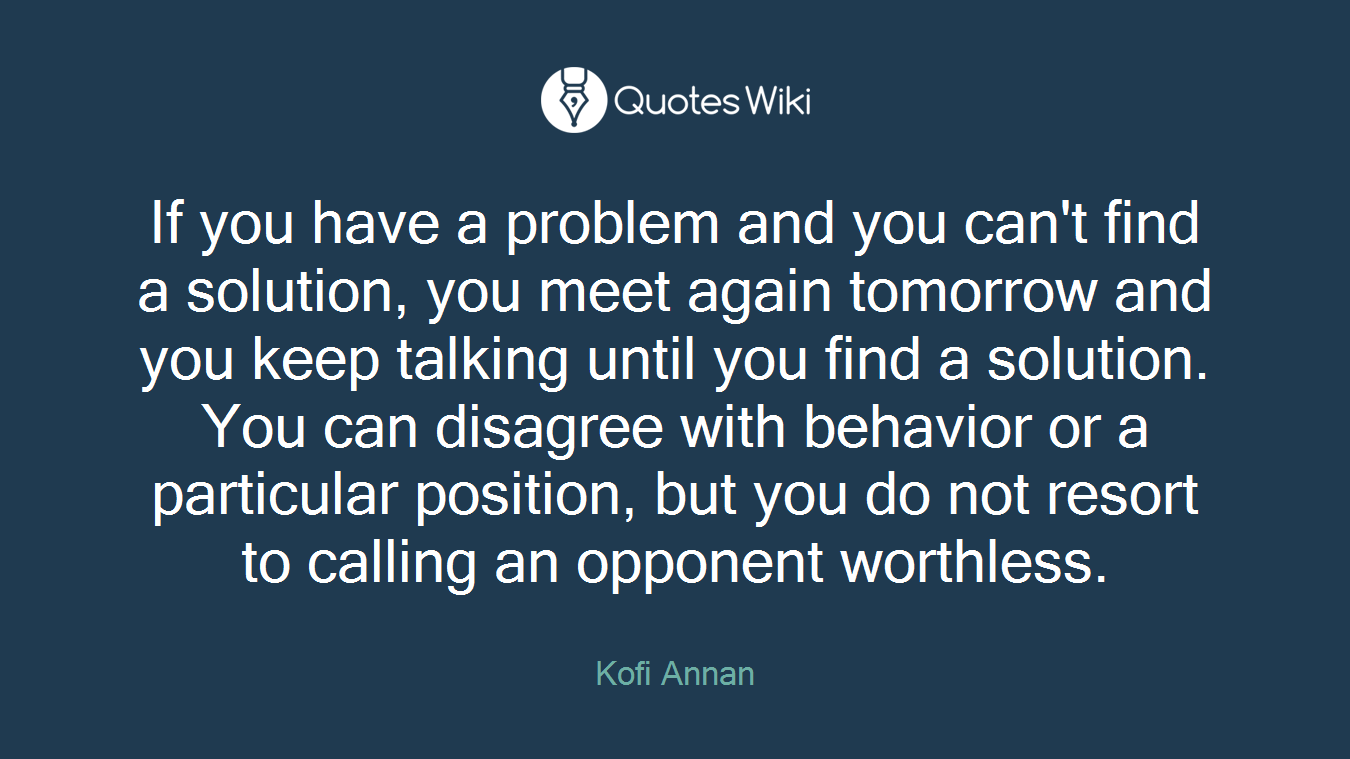 If you have a problem and you can't find a solution, you meet again tomorrow and you keep talking until you find a solution. You can disagree with behavior or a particular position, but you do not resort to calling an opponent worthless.