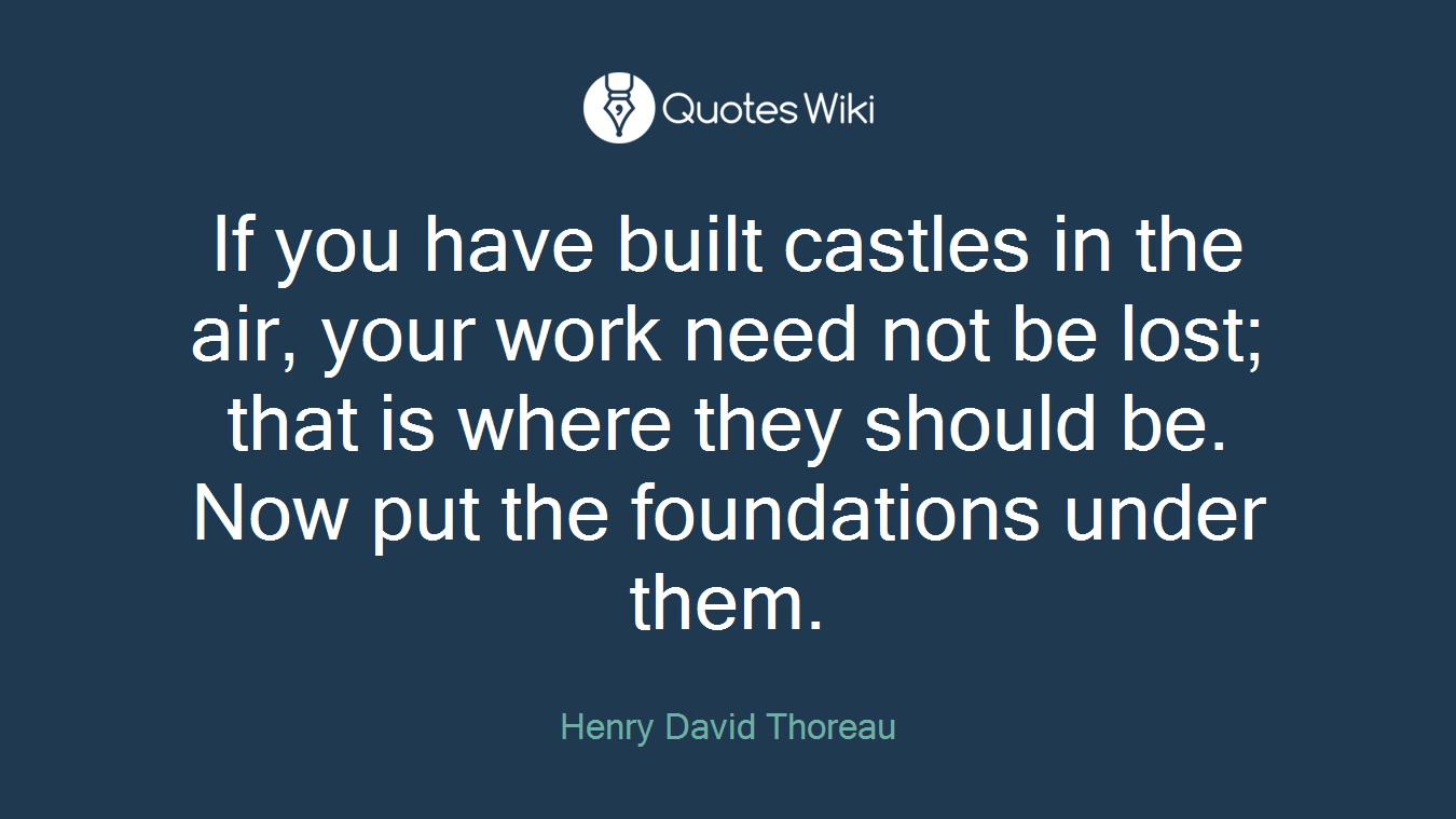 If you have built castles in the air, your work need not be lost; that is where they should be. Now put the foundations under them.
