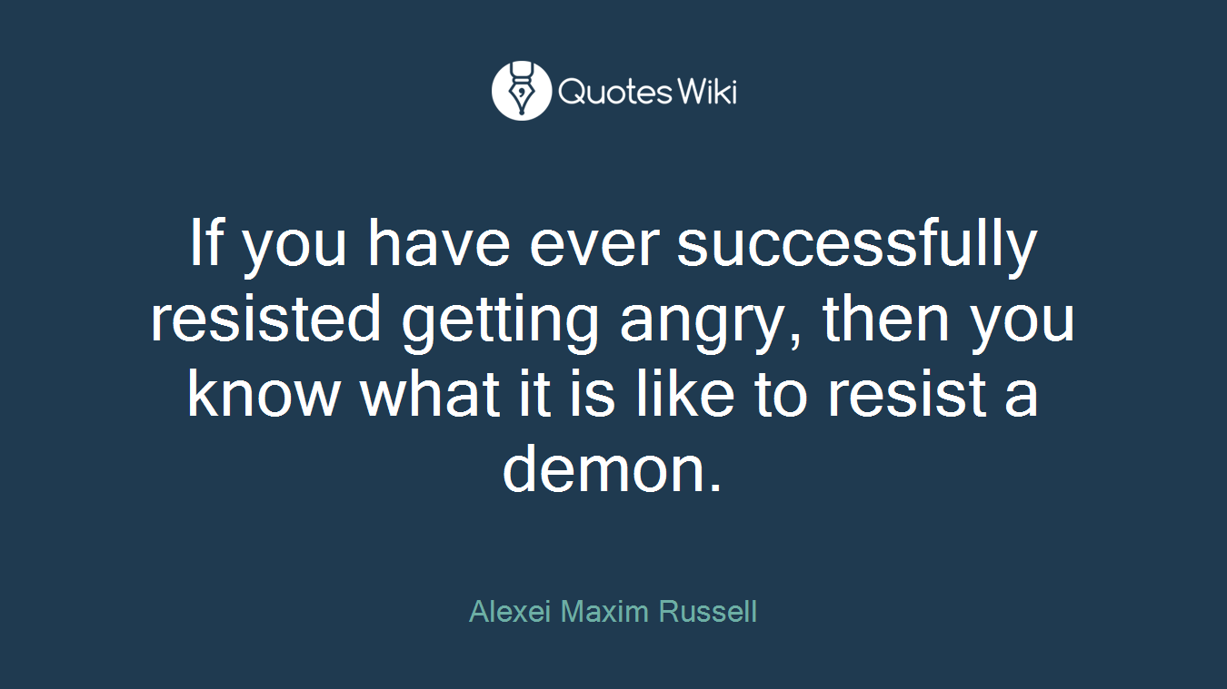 If you have ever successfully resisted getting angry, then you know what it is like to resist a demon.