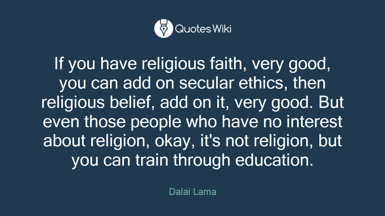 If you have religious faith, very good, you can add on secular ethics, then religious belief, add on it, very good. But even those people who have no interest about religion, okay, it's not religion, but you can train through education.