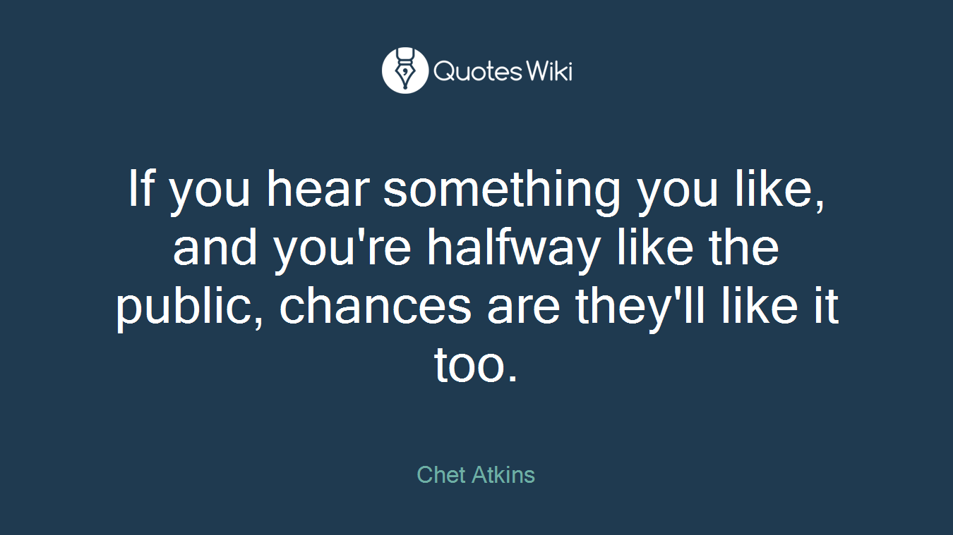 If you hear something you like, and you're halfway like the public, chances are they'll like it too.