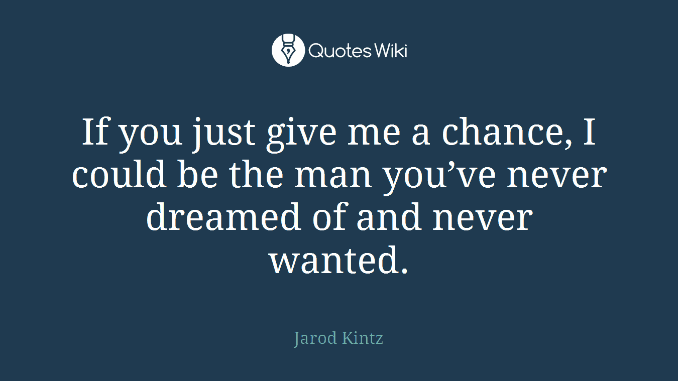 If you just give me a chance, I could be the man you've never dreamed of and never wanted.