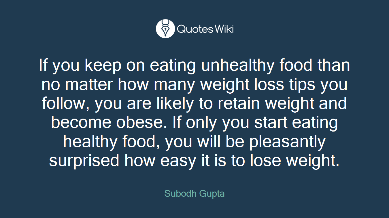 If you keep on eating unhealthy food than no matter how many weight loss tips you follow, you are likely to retain weight and become obese. If only you start eating healthy food, you will be pleasantly surprised how easy it is to lose weight.