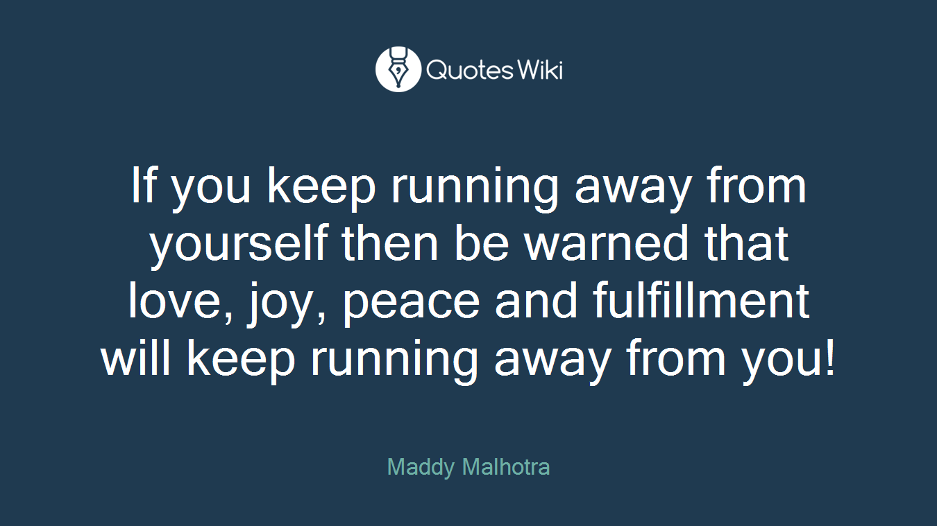 If you keep running away from yourself then be warned that love, joy, peace and fulfillment will keep running away from you!