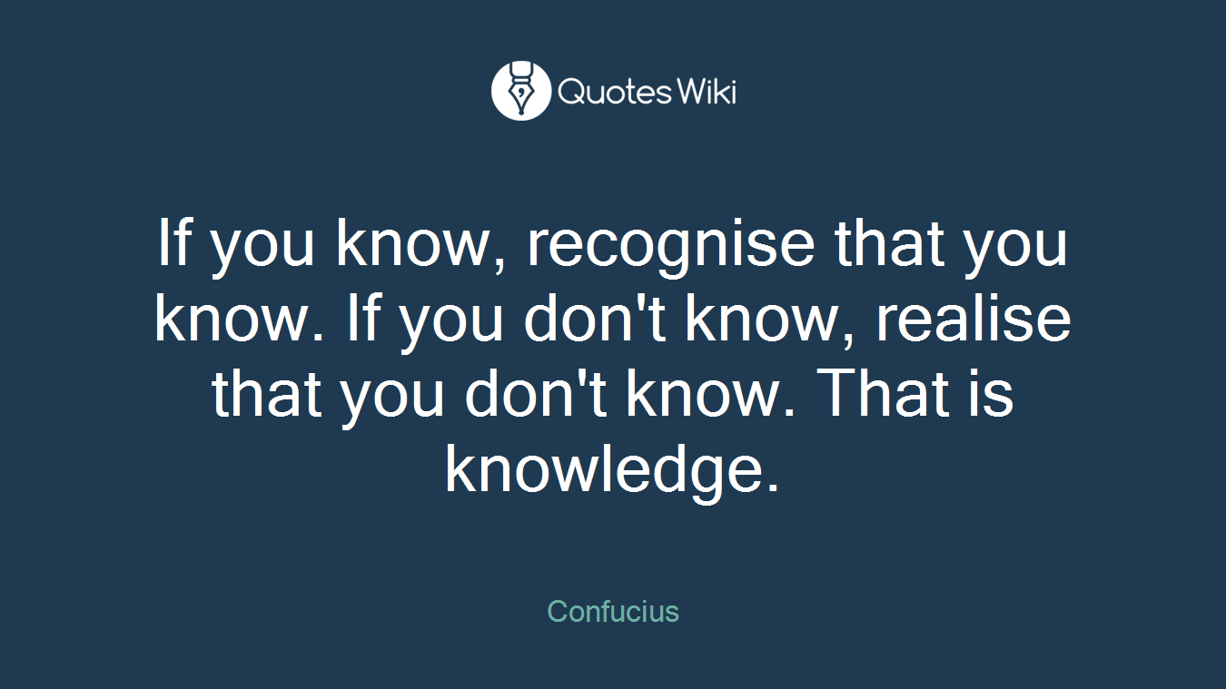 If you know, recognise that you know. If you don't know, realise that you don't know. That is knowledge.