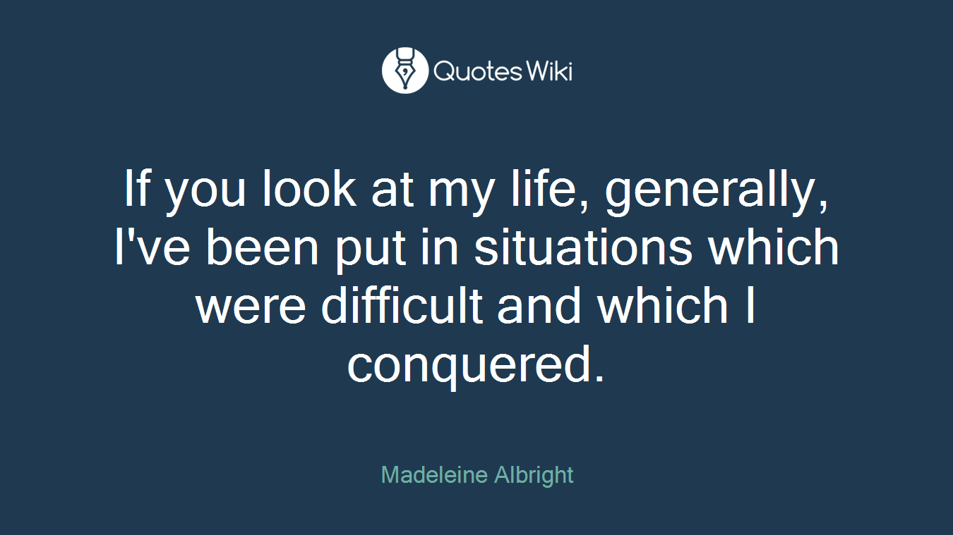 If you look at my life, generally, I've been put in situations which were difficult and which I conquered.
